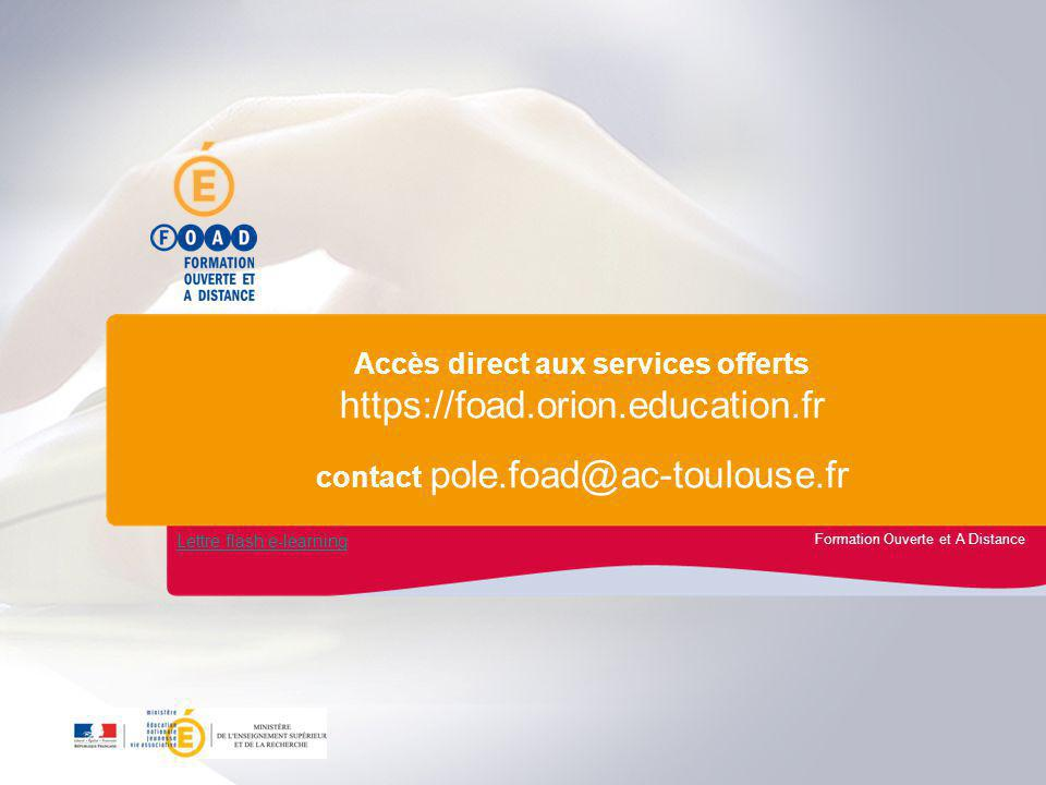 Formation Ouverte et A Distance Accès direct aux services offerts https://foad.orion.education.fr contact pole.foad@ac-toulouse.fr Lettre flash e-learning
