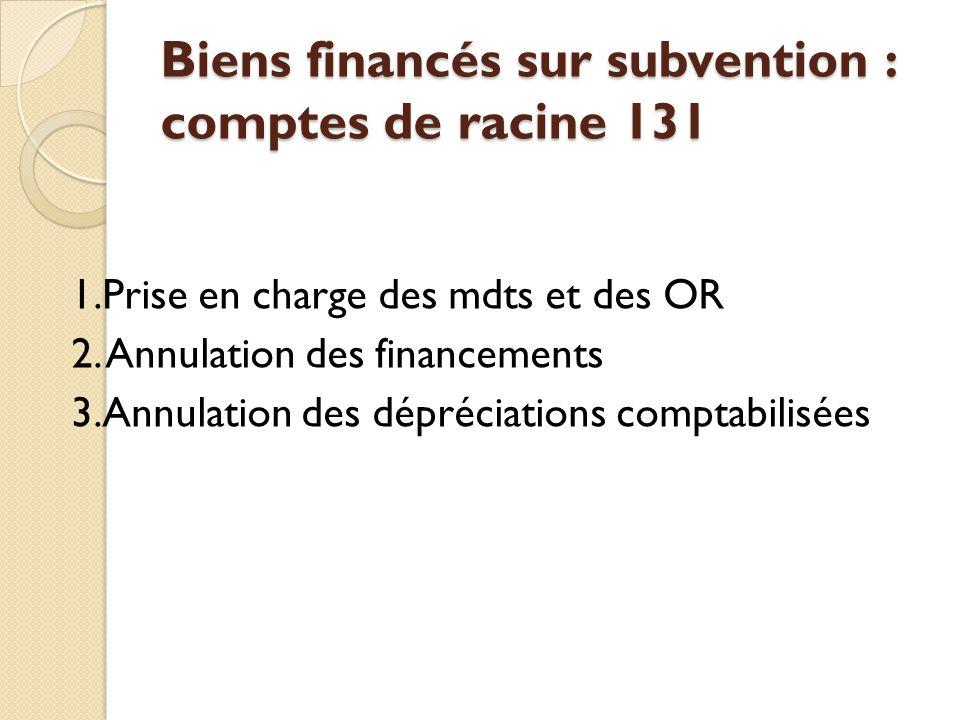 Biens financés sur subvention : comptes de racine 131 1.Prise en charge des mdts et des OR 2. Annulation des financements 3.Annulation des dépréciatio