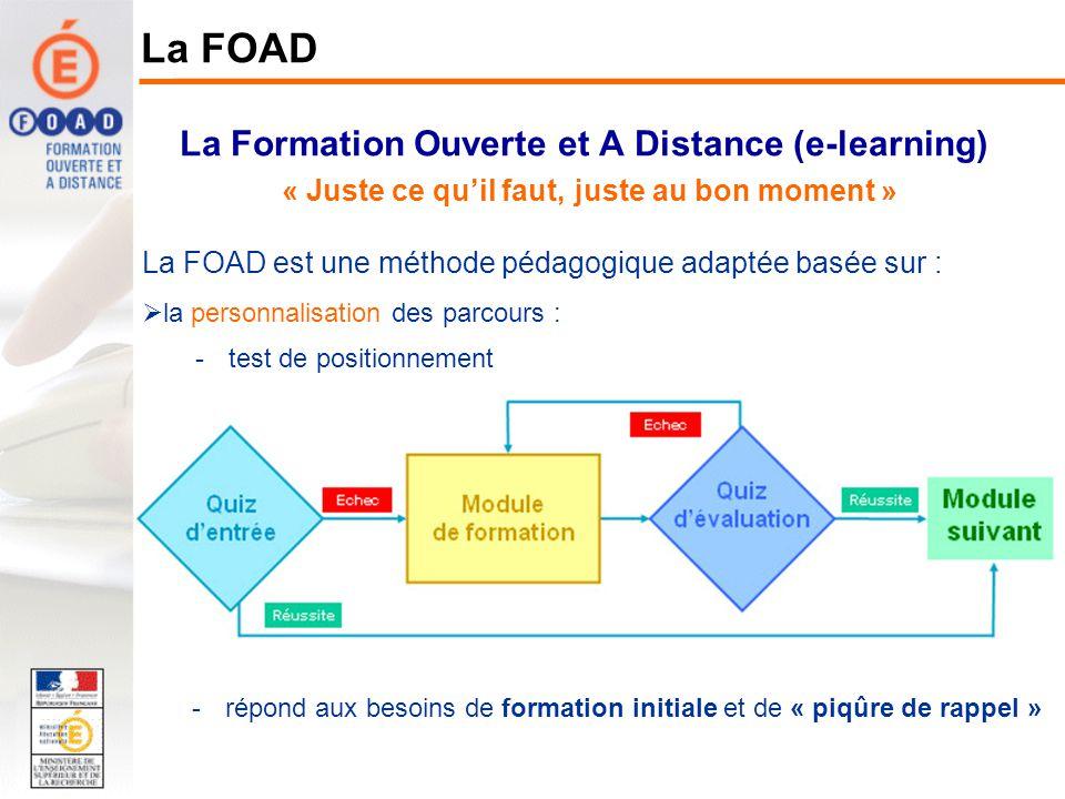 La Formation Ouverte et A Distance (e-learning) « Juste ce quil faut, juste au bon moment » La FOAD La FOAD est une méthode pédagogique adaptée basée sur : la personnalisation des parcours ; une alternance de modules en présentiel (ou en classe virtuelle) et de modules en ligne ou «seul devant écran» : 234 51 Module 1Module 2Module 3Module 4Module 5 6 7 8 9 Module 9Module 8Module 7Module 6 Seul devant lécran Présentiel Classe virtuelle -Modules en présentiel -Séquences de présentation animées -Séquences de description des contenus en ligne et des préconisations pour leur utilisation, apports de compléments « métier » -Séquences déchanges, bilans des acquis -Séquences animées par le tuteur (ou e-formateur) -Modules « seul devant écran » -Différents types de ressources : quiz, séquences de présentation, démonstrations -Formation initiale : suivi de la progression par le tuteur, -Complément de formation, rappel : accès direct au module facilité par le tuteur - Les auteurs-concepteurs créent des parcours pédagogiques - Les apprenants sont inscrits à ces parcours par leur tuteur