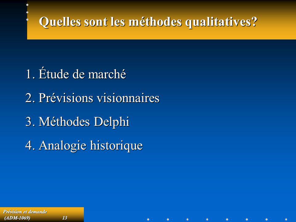 Prévision et demande (ADM-1069)13 (ADM-1069)13 Quelles sont les méthodes qualitatives? 1. Étude de marché 2. Prévisions visionnaires 3. Méthodes Delph