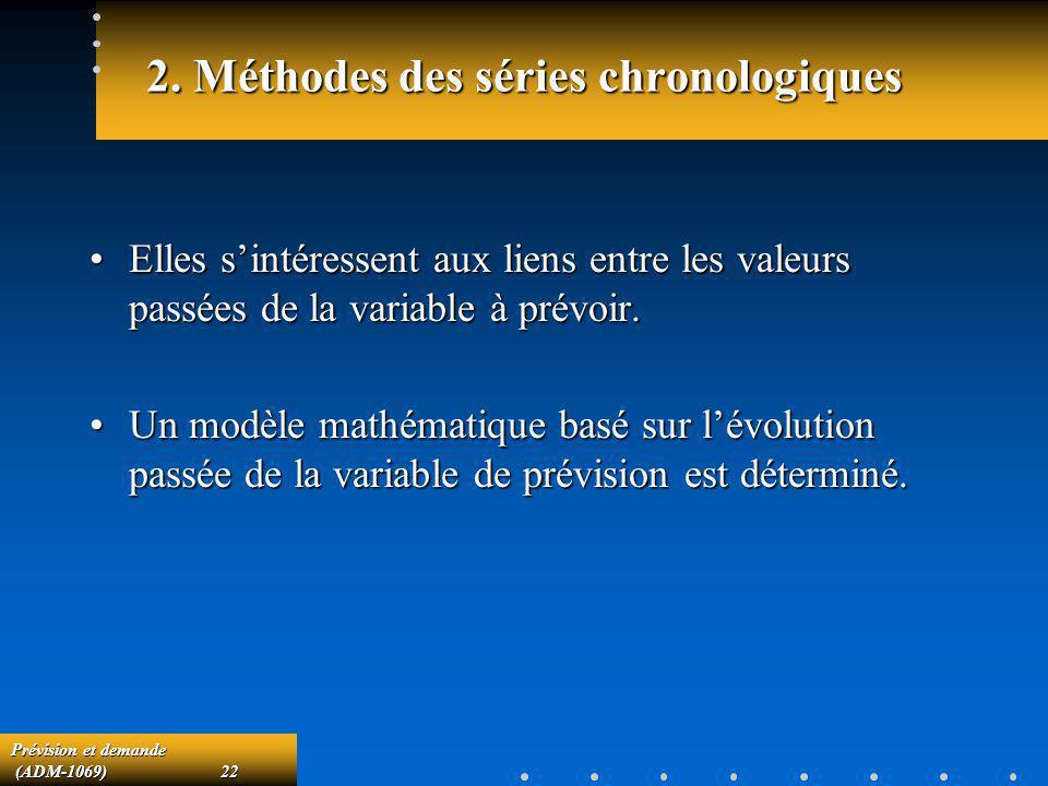 Prévision et demande (ADM-1069)22 (ADM-1069)22 2. Méthodes des séries chronologiques Elles sintéressent aux liens entre les valeurs passées de la vari