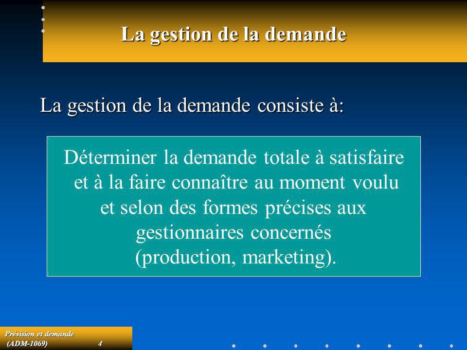 Prévision et demande (ADM-1069)4 (ADM-1069)4 La gestion de la demande La gestion de la demande consiste à: Déterminer la demande totale à satisfaire e