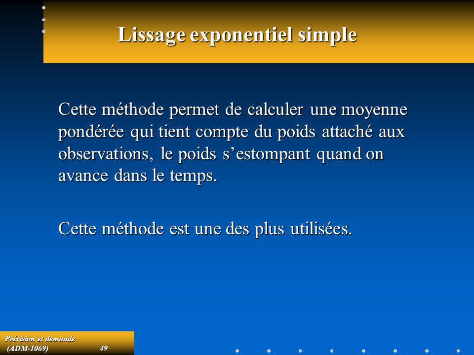 Prévision et demande (ADM-1069)49 (ADM-1069)49 Lissage exponentiel simple Cette méthode permet de calculer une moyenne pondérée qui tient compte du po