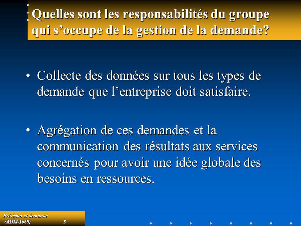 Prévision et demande (ADM-1069)5 (ADM-1069)5 Quelles sont les responsabilités du groupe qui soccupe de la gestion de la demande? Collecte des données