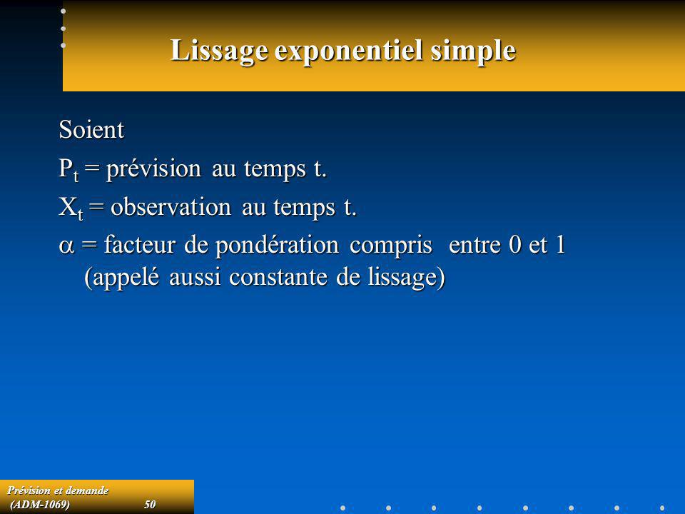 Prévision et demande (ADM-1069)50 (ADM-1069)50 Lissage exponentiel simple Soient P t = prévision au temps t. X t = observation au temps t. = facteur d