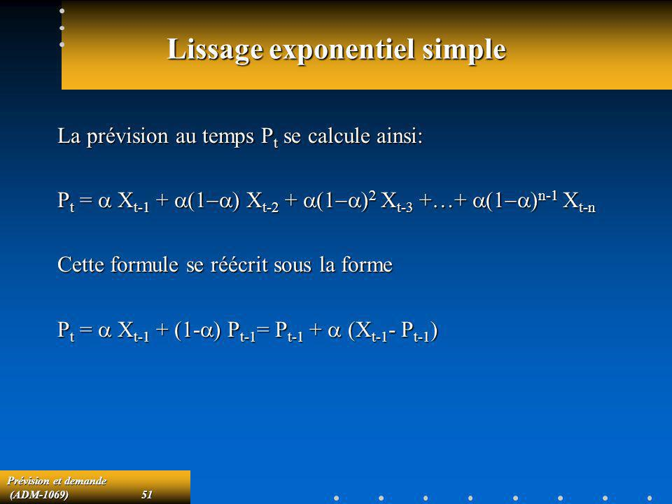 Prévision et demande (ADM-1069)51 (ADM-1069)51 Lissage exponentiel simple La prévision au temps P t se calcule ainsi: P t = X t-1 + X t-2 + X t-3 +…+