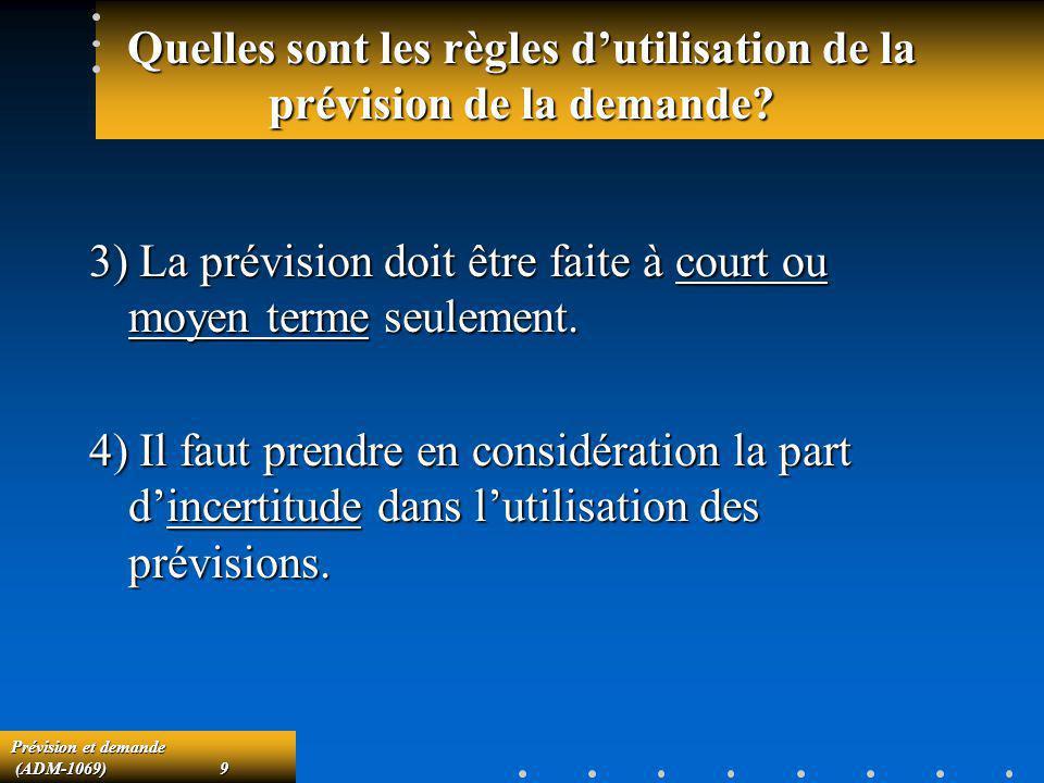 Prévision et demande (ADM-1069)9 (ADM-1069)9 Quelles sont les règles dutilisation de la prévision de la demande? 3) La prévision doit être faite à cou