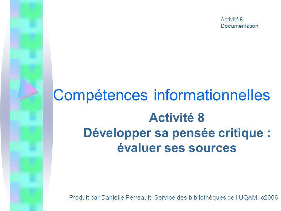 Activité 8 Développer sa pensée critique : évaluer ses sources Produit par Danielle Perreault, Service des bibliothèques de lUQAM, c2006 Activité 8 Documentation Compétences informationnelles