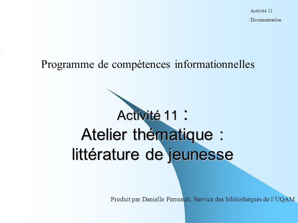 Activité 11 : Atelier thématique : littérature de jeunesse Programme de compétences informationnelles Produit par Danielle Perreault, Service des bibl