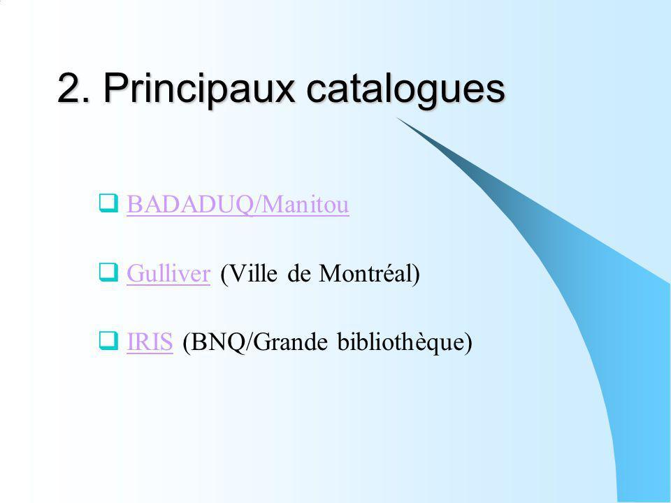 2. Principaux catalogues BADADUQ/Manitou Gulliver (Ville de Montréal)Gulliver IRIS (BNQ/Grande bibliothèque)IRIS
