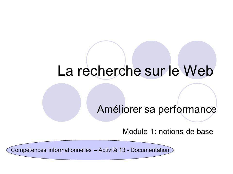 La recherche sur le Web Améliorer sa performance Compétences informationnelles – Activité 13 - Documentation Module 1: notions de base