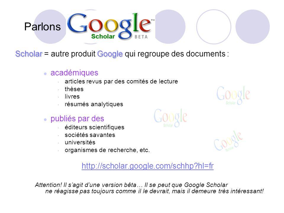 Parlons ScholarGoogle Scholar = autre produit Google qui regroupe des documents : académiques articles revus par des comités de lecture thèses livres