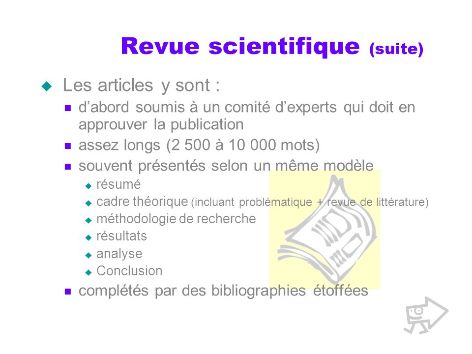Revue scientifique (suite) Les articles y sont : dabord soumis à un comité dexperts qui doit en approuver la publication assez longs (2 500 à 10 000 m