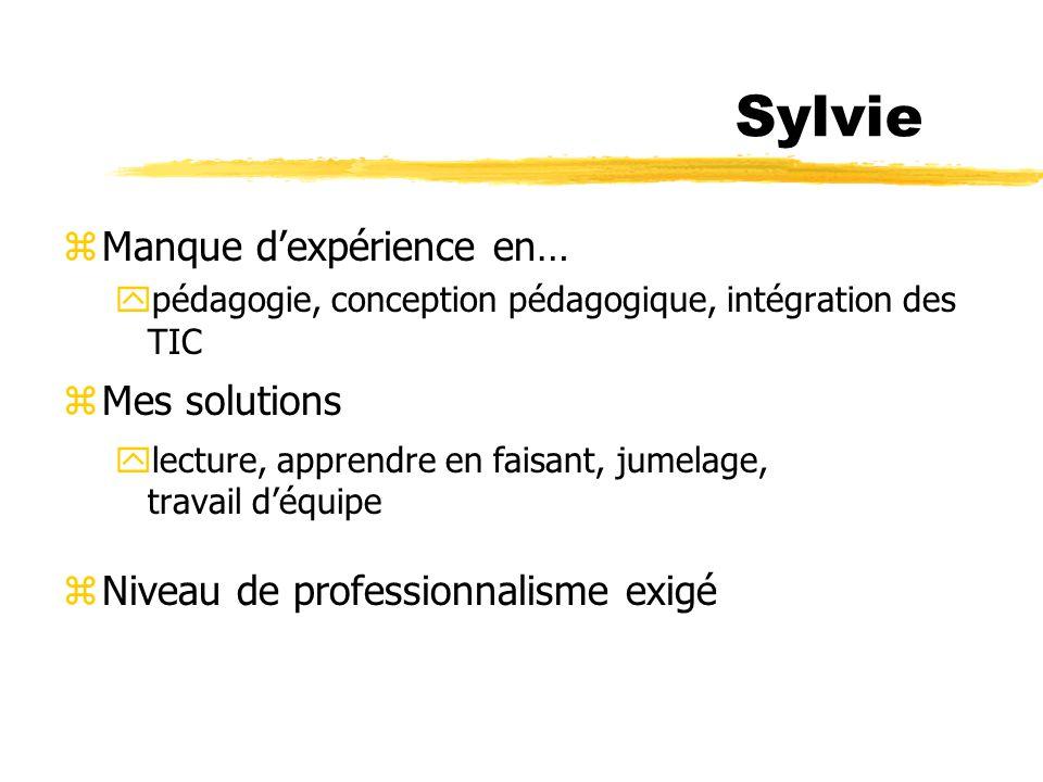 Sylvie zManque dexpérience en… ypédagogie, conception pédagogique, intégration des TIC zMes solutions ylecture, apprendre en faisant, jumelage, travail déquipe zNiveau de professionnalisme exigé