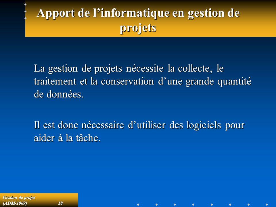 Gestion de projet (ADM-1069)18 Apport de linformatique en gestion de projets La gestion de projets nécessite la collecte, le traitement et la conservation dune grande quantité de données.
