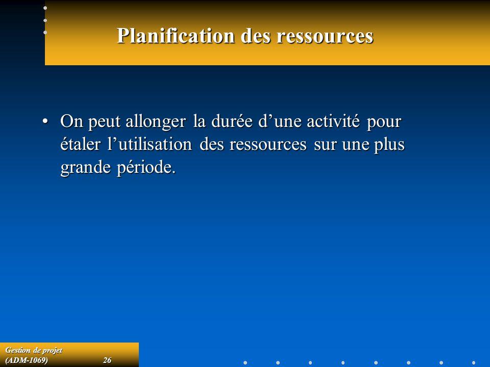 Gestion de projet (ADM-1069)26 Planification des ressources On peut allonger la durée dune activité pour étaler lutilisation des ressources sur une pl