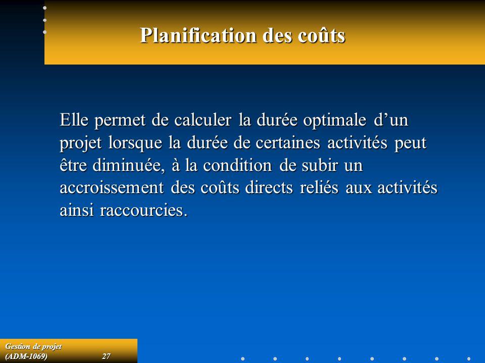 Gestion de projet (ADM-1069)27 Planification des coûts Elle permet de calculer la durée optimale dun projet lorsque la durée de certaines activités pe