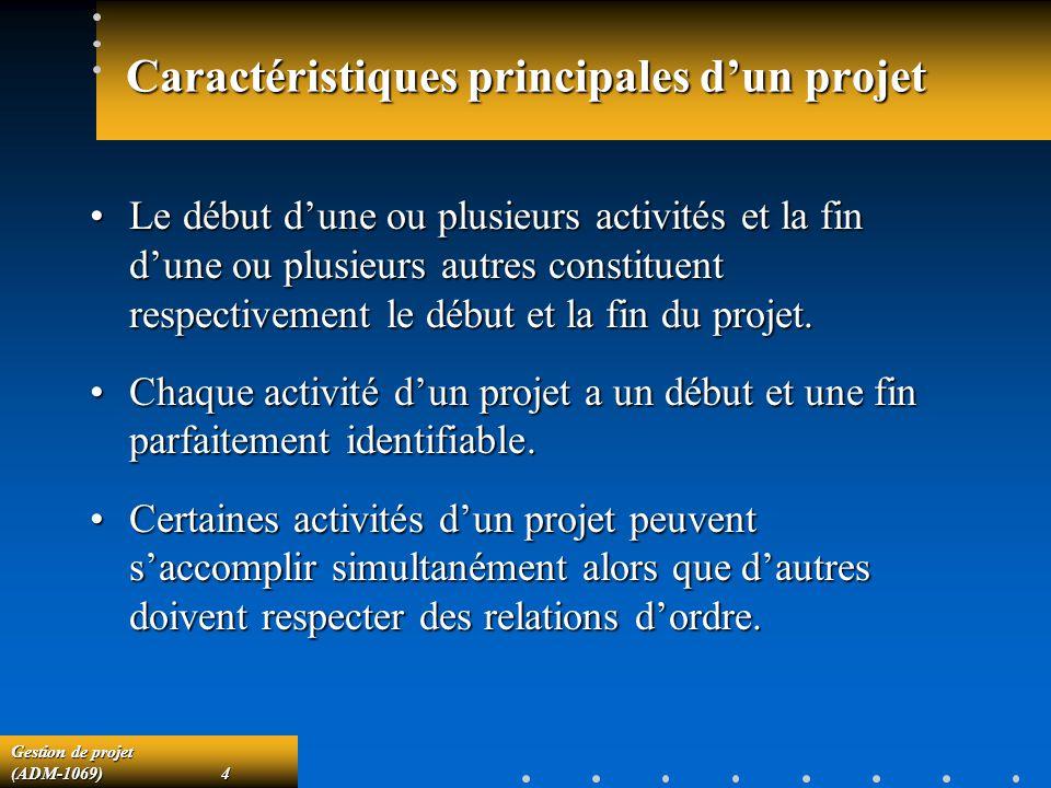 Gestion de projet (ADM-1069)4 Caractéristiques principales dun projet Le début dune ou plusieurs activités et la fin dune ou plusieurs autres constituent respectivement le début et la fin du projet.Le début dune ou plusieurs activités et la fin dune ou plusieurs autres constituent respectivement le début et la fin du projet.