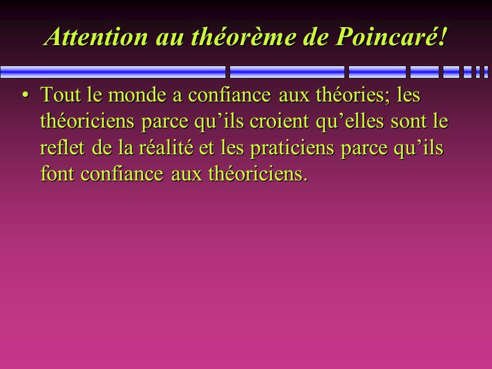 Attention au théorème de Poincaré! Tout le monde a confiance aux théories; les théoriciens parce quils croient quelles sont le reflet de la réalité et