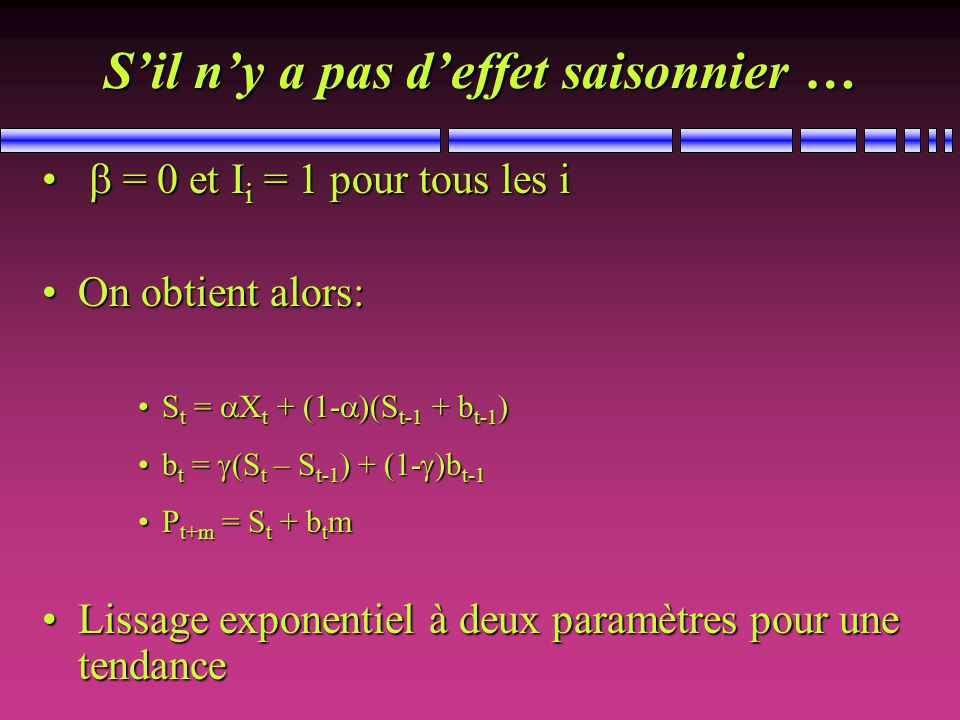 Sil ny a pas deffet saisonnier … = 0 et I i = 1 pour tous les i = 0 et I i = 1 pour tous les i On obtient alors:On obtient alors: S t = X t + (1- )(S t-1 + b t-1 )S t = X t + (1- )(S t-1 + b t-1 ) b t = (S t – S t-1 ) + (1- )b t-1b t = (S t – S t-1 ) + (1- )b t-1 P t+m = S t + b t mP t+m = S t + b t m Lissage exponentiel à deux paramètres pour une tendanceLissage exponentiel à deux paramètres pour une tendance