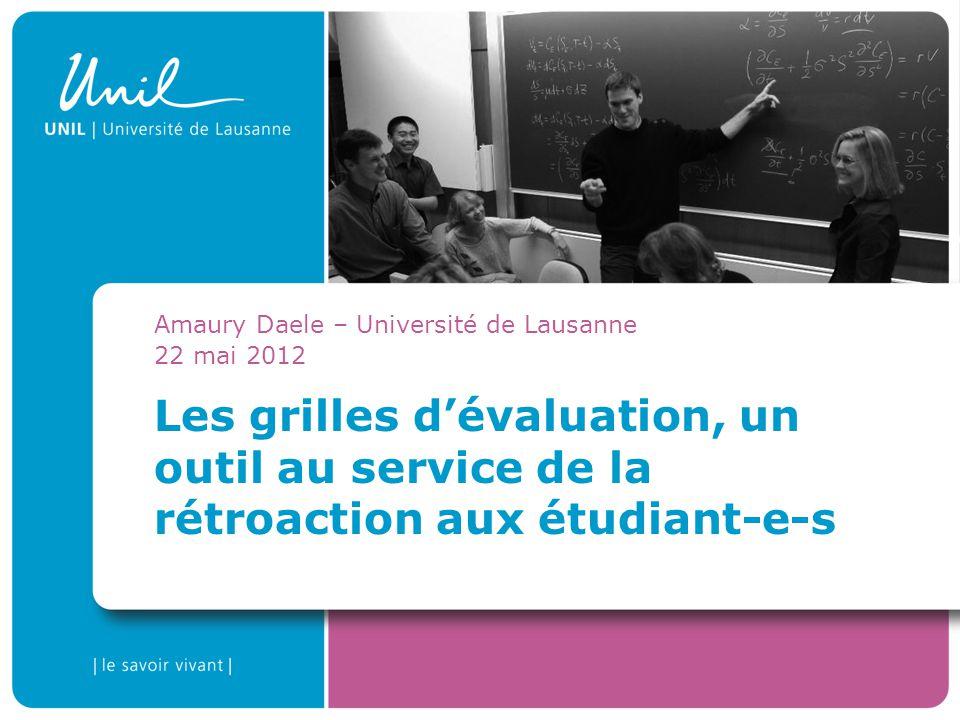 Les grilles dévaluation, un outil au service de la rétroaction aux étudiant-e-s Amaury Daele – Université de Lausanne 22 mai 2012