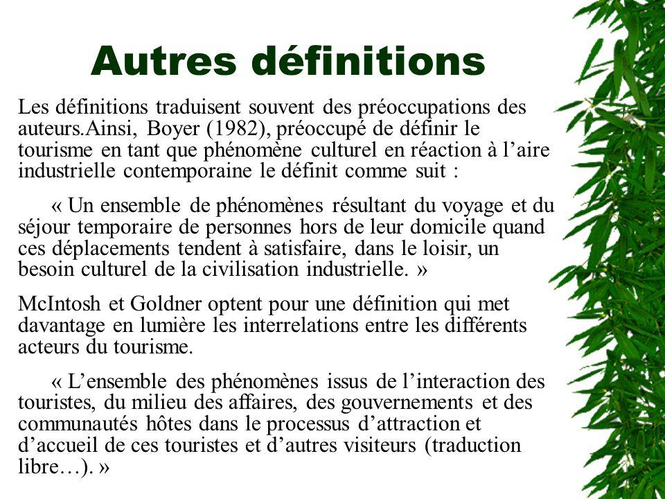 Autres définitions Les définitions traduisent souvent des préoccupations des auteurs.Ainsi, Boyer (1982), préoccupé de définir le tourisme en tant que