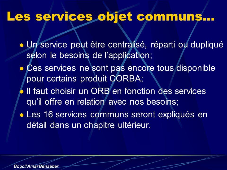 Boucif Amar Bensaber Les services objet communs… Un service peut être centralisé, réparti ou dupliqué selon le besoins de lapplication; Ces services n