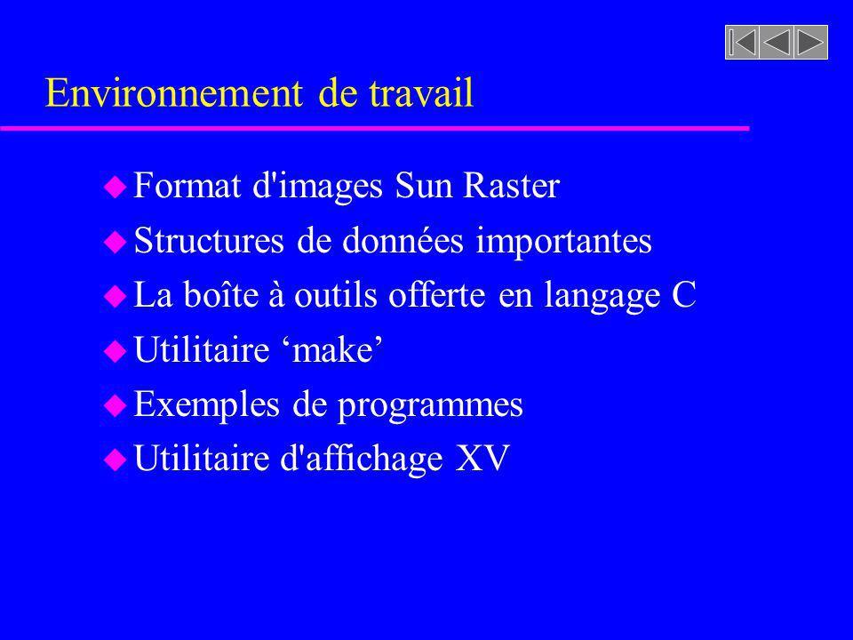 Environnement de travail u Format d'images Sun Raster u Structures de données importantes u La boîte à outils offerte en langage C u Utilitaire make u