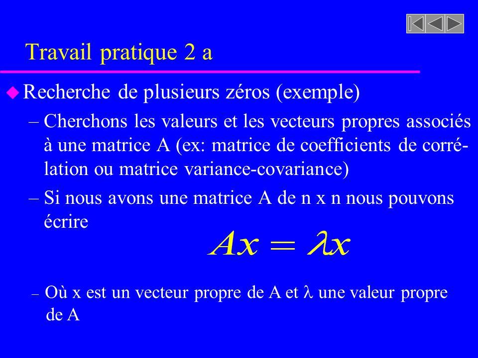 Travail pratique 2 a u Recherche de plusieurs zéros (exemple) –Cherchons les valeurs et les vecteurs propres associés à une matrice A (ex: matrice de