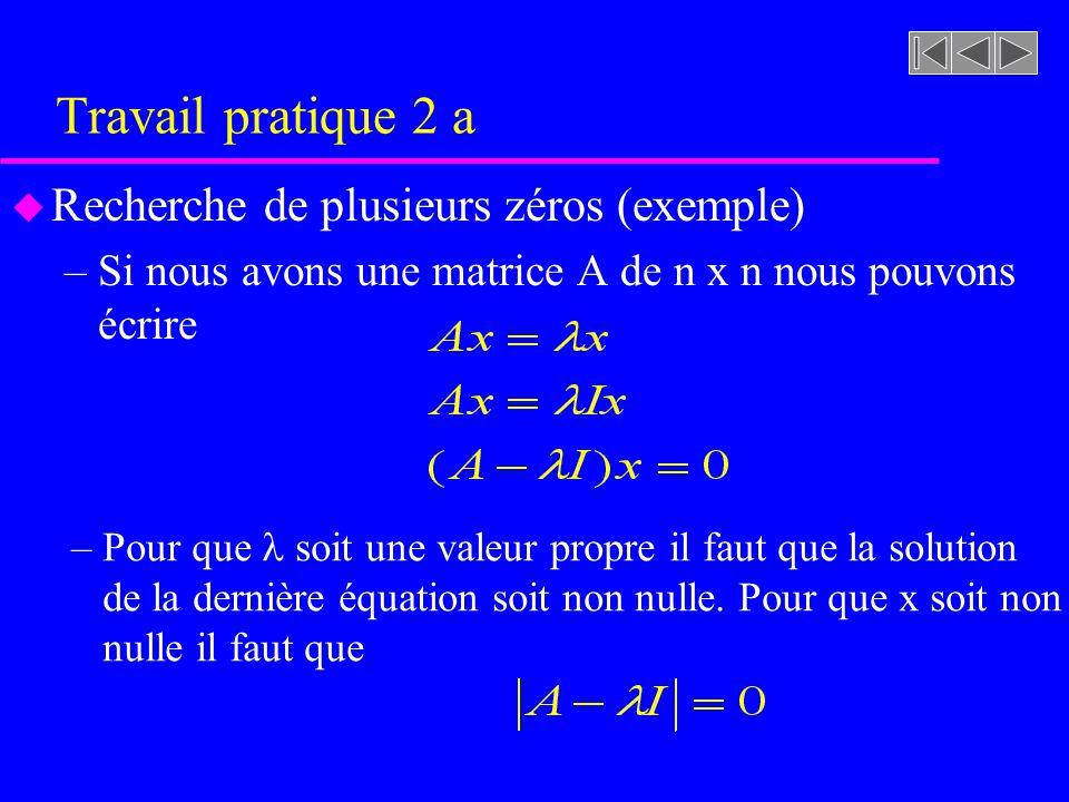 Travail pratique 2 a u Recherche de plusieurs zéros (exemple) –Si nous avons une matrice A de n x n nous pouvons écrire – Pour que soit une valeur pro