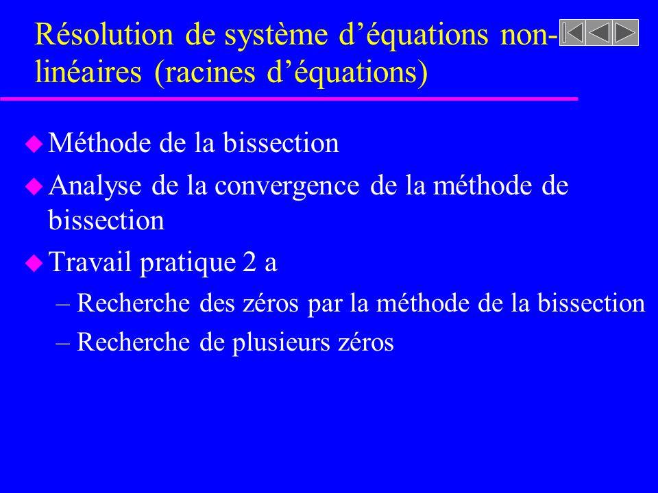 Méthodes de la bissection u La méthode de la bissection permet la localisation dune seule racine dans un intervalle donné u Conditions requises –La fonction f(x) est continue sur lintervalle [a,b] –SI f(a)f(b) une racine dans lintervalle u Pour une précision équivalente, cette méthode est généralement plus rapide (convergence)