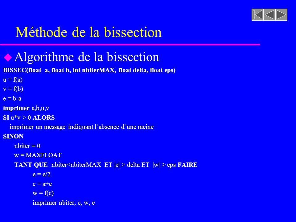 Méthode de la bissection u Algorithme de la bissection TANT QUE nbiter delta ET |w| > eps FAIRE e = e/2 c = a+e w = f(c) imprimer nbiter, c, w, e SI (u*w<0) FAIRE b=c v=w SINON a=c u=w FIN SI nbiter++ FIN TANTQUE FIN SI