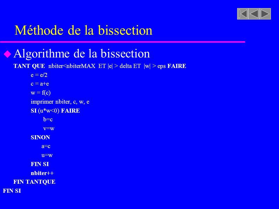 Méthode de la bissection u Algorithme de la bissection TANT QUE nbiter delta ET |w| > eps FAIRE e = e/2 c = a+e w = f(c) imprimer nbiter, c, w, e SI (