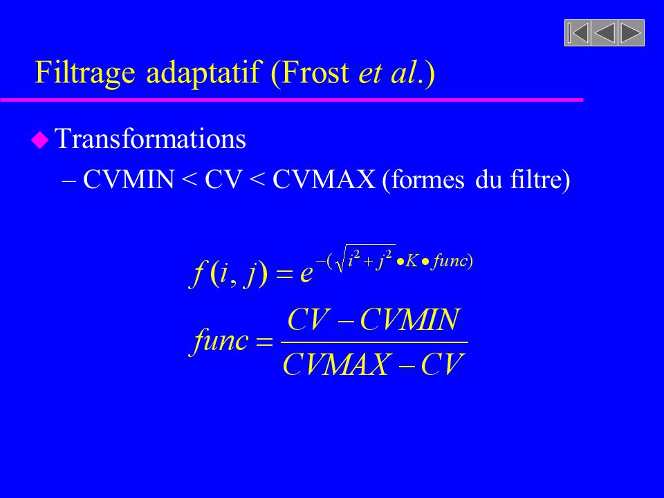 Filtrage adaptatif (Frost et al.) u Transformations –CVMIN < CV < CVMAX »Le pixel considéré peut aussi bien se trouver proche dune zone homogène où du