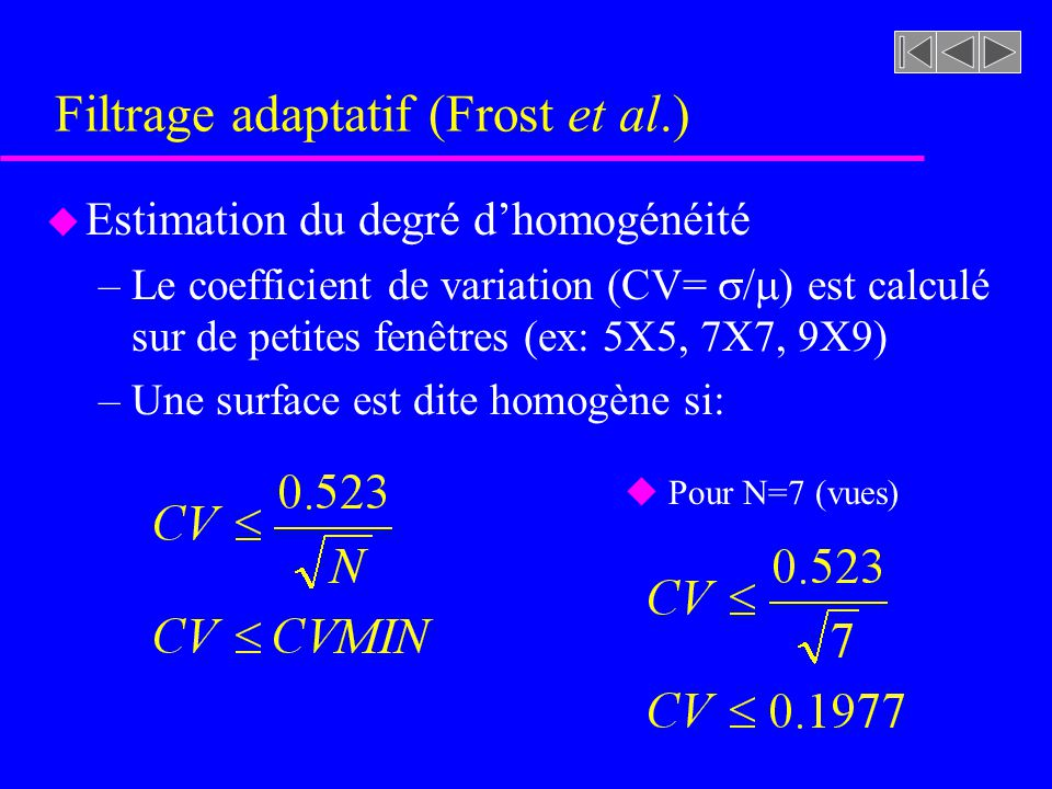 Filtrage adaptatif (Frost et al.) u Transformations –CVMIN < CV < CVMAX (formes du filtre) u Formes du filtre pour des valeurs de CV croissantes CV croissant