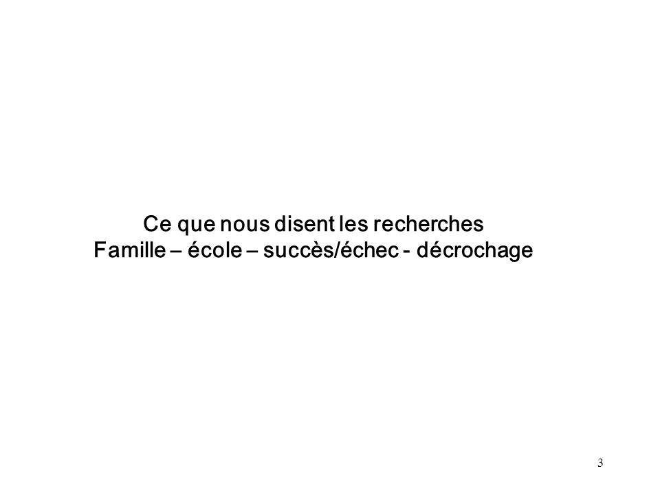 3 Ce que nous disent les recherches Famille – école – succès/échec - décrochage