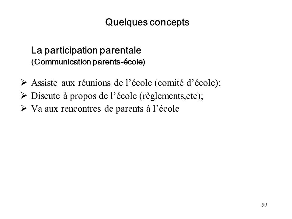 59 Quelques concepts La participation parentale (Communication parents-école) Assiste aux réunions de lécole (comité décole); Discute à propos de léco