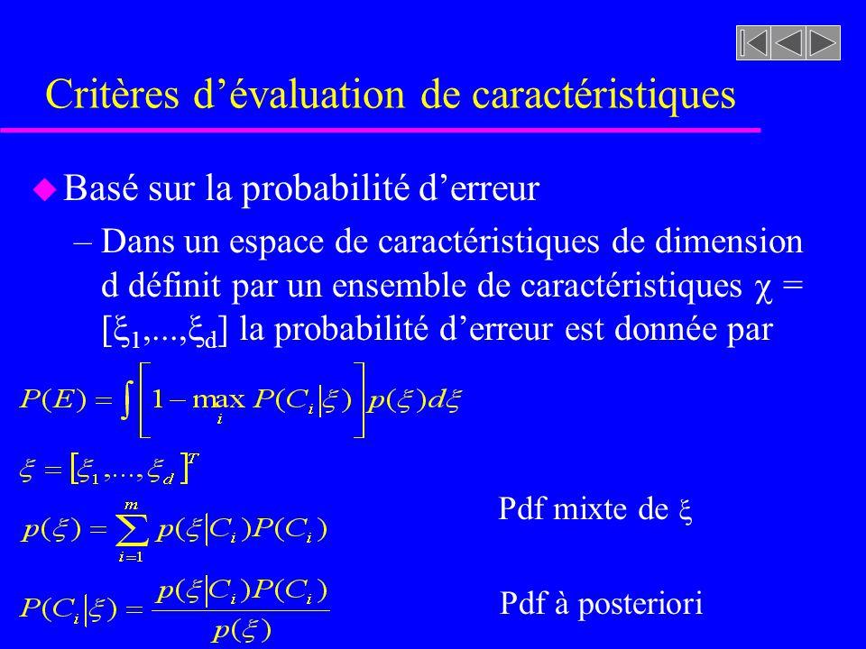 Critères dévaluation de caractéristiques u Basé sur la probabilité derreur –Dans un espace de caractéristiques de dimension d définit par un ensemble de caractéristiques = [ 1,..., d ] la probabilité derreur est donnée par Pdf mixte de Pdf à posteriori