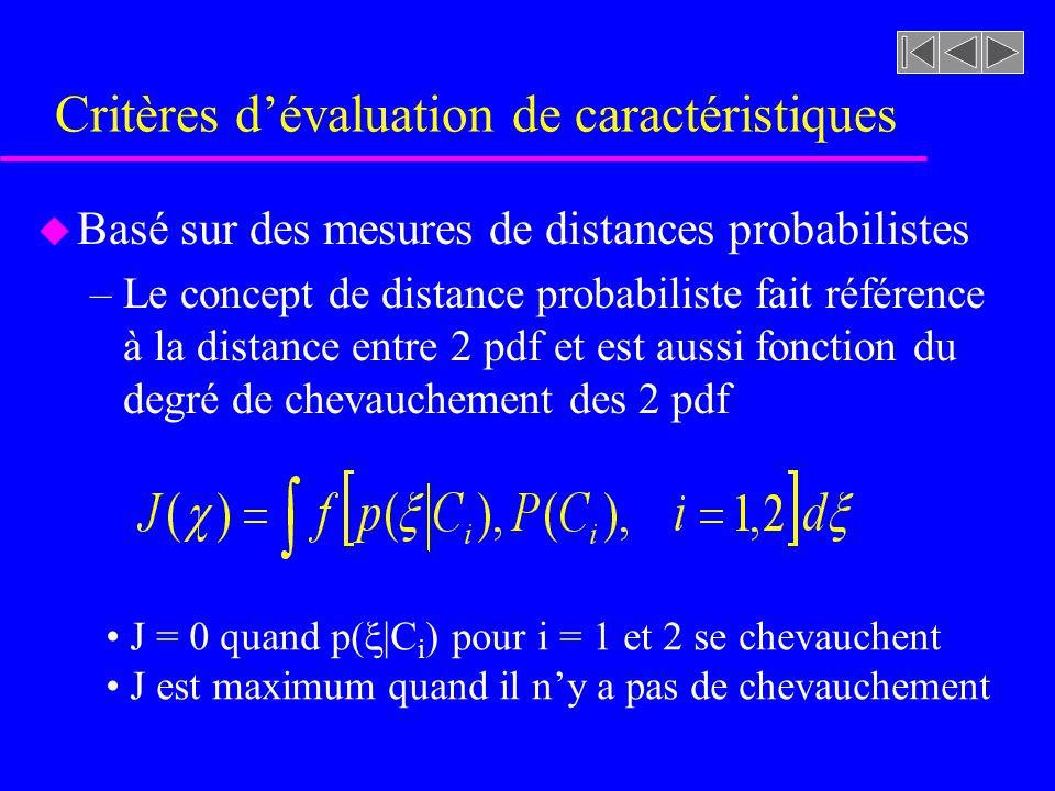 Critères dévaluation de caractéristiques u Basé sur des mesures de distances probabilistes –Le concept de distance probabiliste fait référence à la distance entre 2 pdf et est aussi fonction du degré de chevauchement des 2 pdf J = 0 quand p( |C i ) pour i = 1 et 2 se chevauchent J est maximum quand il ny a pas de chevauchement