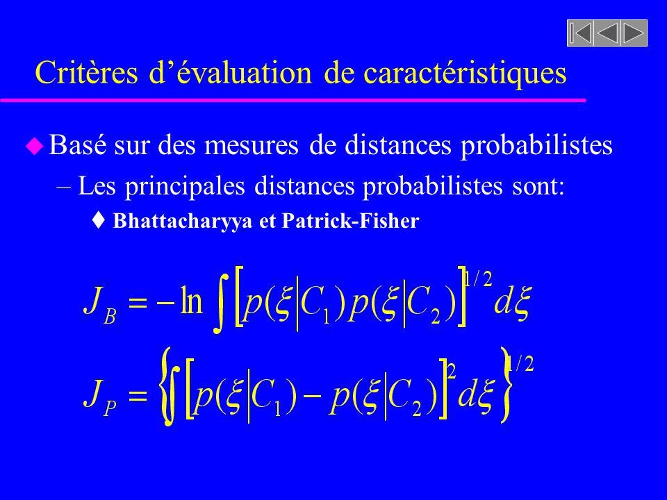 Critères dévaluation de caractéristiques u Basé sur des mesures de distances probabilistes –Les principales distances probabilistes sont: t Bhattacharyya et Patrick-Fisher