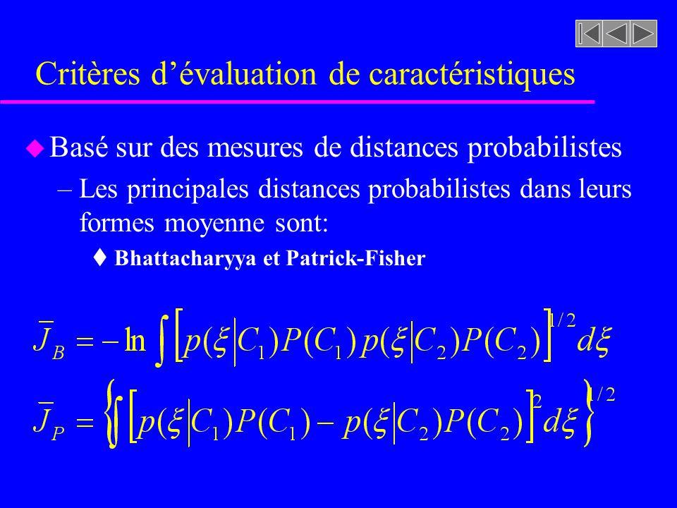 Critères dévaluation de caractéristiques u Basé sur des mesures de distances probabilistes –Les principales distances probabilistes dans leurs formes moyenne sont: t Bhattacharyya et Patrick-Fisher