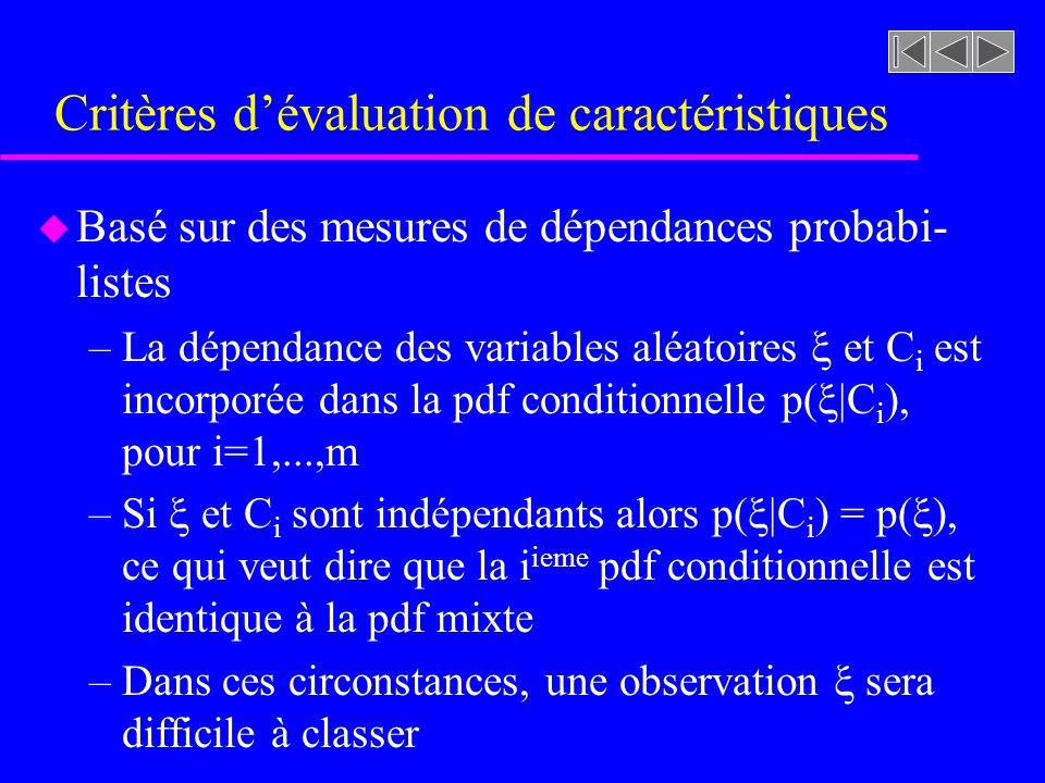Critères dévaluation de caractéristiques u Basé sur des mesures de dépendances probabi- listes –La dépendance des variables aléatoires et C i est incorporée dans la pdf conditionnelle p( |C i ), pour i=1,...,m –Si et C i sont indépendants alors p( |C i ) = p( ), ce qui veut dire que la i ieme pdf conditionnelle est identique à la pdf mixte –Dans ces circonstances, une observation sera difficile à classer