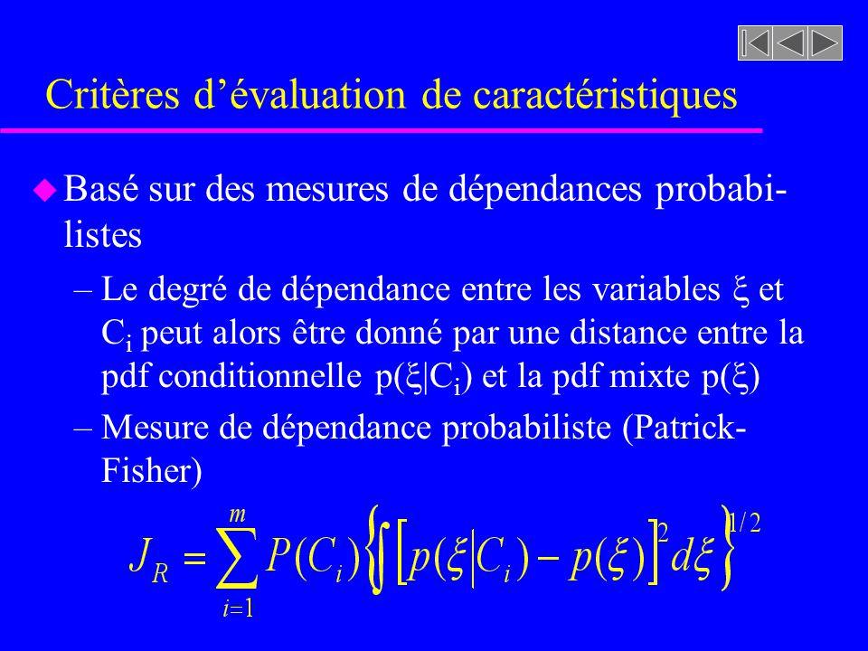 Critères dévaluation de caractéristiques u Basé sur des mesures de dépendances probabi- listes –Le degré de dépendance entre les variables et C i peut alors être donné par une distance entre la pdf conditionnelle p( |C i ) et la pdf mixte p( ) –Mesure de dépendance probabiliste (Patrick- Fisher)