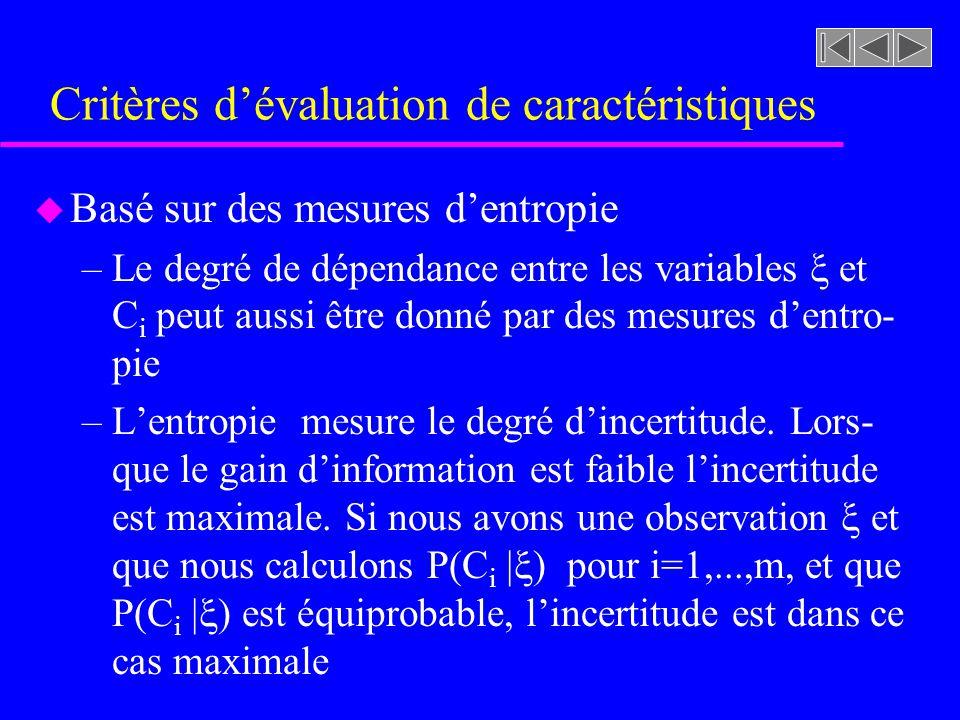 Critères dévaluation de caractéristiques u Basé sur des mesures dentropie –Le degré de dépendance entre les variables et C i peut aussi être donné par des mesures dentro- pie –Lentropie mesure le degré dincertitude.