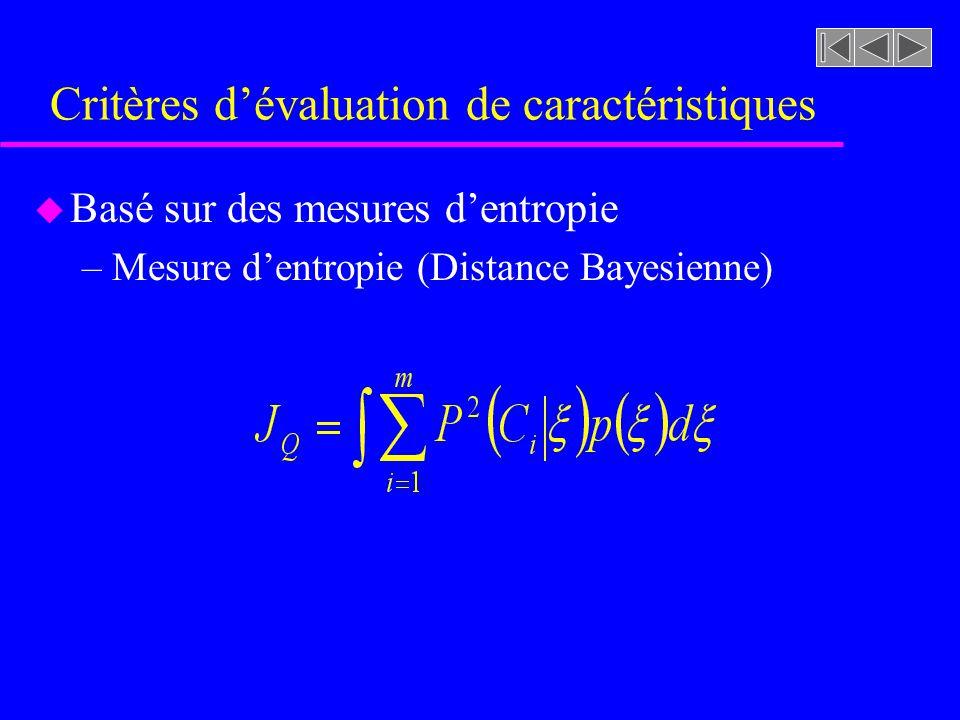 Critères dévaluation de caractéristiques u Basé sur des mesures dentropie –Mesure dentropie (Distance Bayesienne)