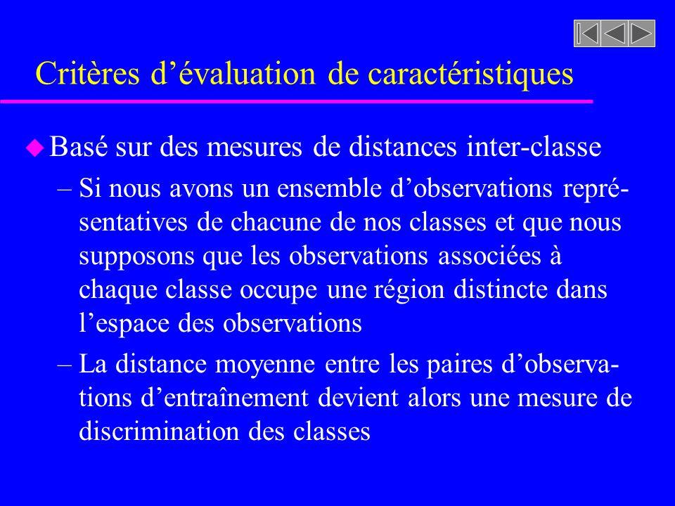 Critères dévaluation de caractéristiques u Basé sur des mesures de distances inter-classe –Si nous avons un ensemble dobservations repré- sentatives d