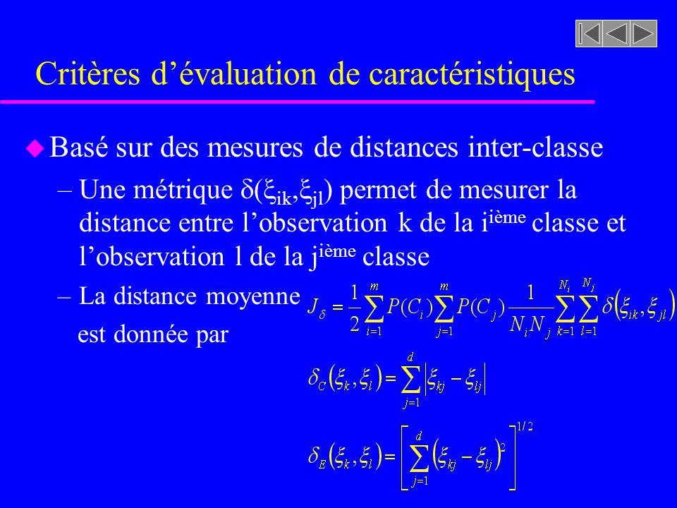 Critères dévaluation de caractéristiques u Basé sur des mesures de distances inter-classe –Une métrique ( ik, jl ) permet de mesurer la distance entre lobservation k de la i ième classe et lobservation l de la j ième classe –La distance moyenne est donnée par