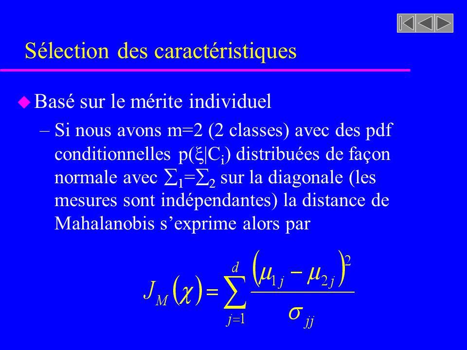 Sélection des caractéristiques u Basé sur le mérite individuel –Si nous avons m=2 (2 classes) avec des pdf conditionnelles p( |C i ) distribuées de façon normale avec 1 = 2 sur la diagonale (les mesures sont indépendantes) la distance de Mahalanobis sexprime alors par