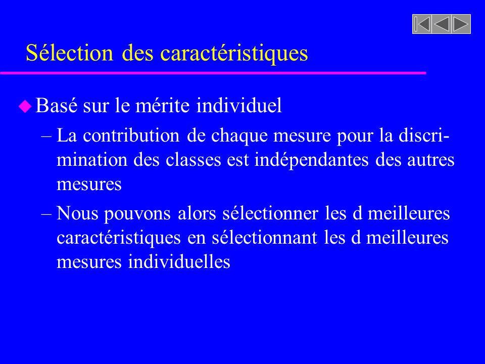 Sélection des caractéristiques u Basé sur le mérite individuel –La contribution de chaque mesure pour la discri- mination des classes est indépendante