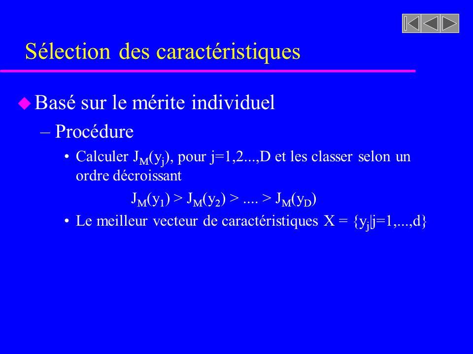 Sélection des caractéristiques u Basé sur le mérite individuel –Procédure Calculer J M (y j ), pour j=1,2...,D et les classer selon un ordre décroissant J M (y 1 ) > J M (y 2 ) >....